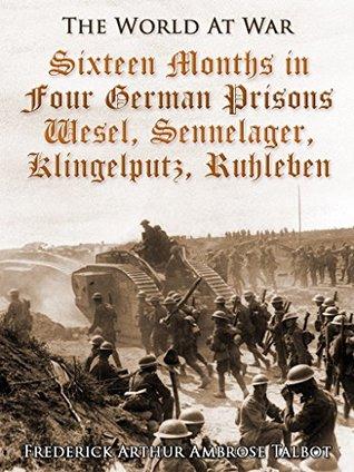 Sixteen Months in Four German Prisons / Wesel, Sennelager, Klingelputz, Ruhleben