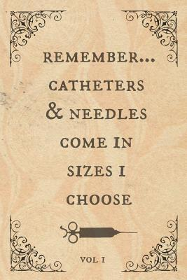 Remember...Catheters & needles come in sizes I choose: Funny Notebook, perfect novelty gift for an amazing Nurse, Doctor, Anaesthetist or anyone else!