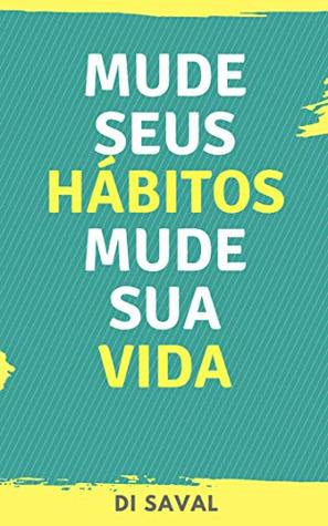 Mude Seus Hábitos, Mude Sua Vida: A felicidade e o sucesso começam onde os maus hábitos acabam!