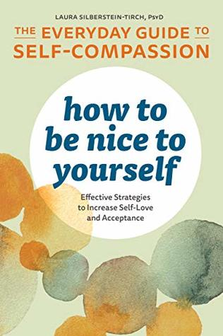 How to Be Nice to Yourself: The Everyday Guide to Self-Compassion: Effective Strategies to Increase Self-Love and Acceptance