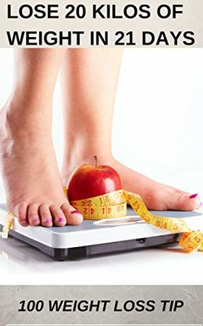 weight loss : LOSE 20 KILOS OF WEIGHT IN 21 DAYS: 100 WEIGHT LOSS TIPS
