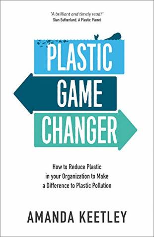 Plastic Game Changer: How to Reduce Plastic in your Organization to Make a Difference to Plastic Pollution