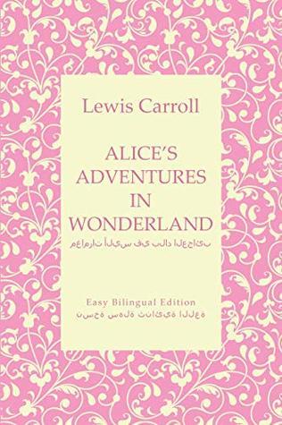 Alice's Adventures in Wonderland - مغامرات أليس في بلاد العجائب - English to Arabic - الإنجليزية إلى العربية: Easy Bilingual Edition - نسخة سهلة ثنائية اللغة