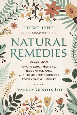 Llewellyn's Book of Natural Remedies: Over 400 Ayurvedic, Herbal, Essential Oil, and Home Remedies for Everyday Ailments