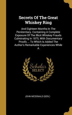 Secrets Of The Great Whiskey Ring: And Eighteen Months In The Penitentiary. Containing A Complete Exposure Of The Illicit Whiskey Frauds Culminating In 1875, With Documentary Proofs ... To Which Is Added The Author's Remarkable Experiences While A