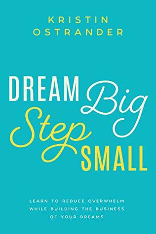 Dream Big Step Small: Learn to Reduce Overwhelm While Building the Business of Your Dreams