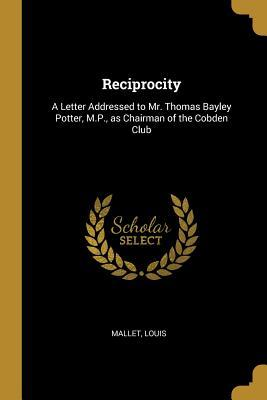 Reciprocity: A Letter Addressed to Mr. Thomas Bayley Potter, M.P., as Chairman of the Cobden Club