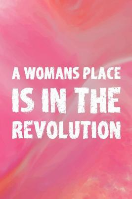 A Womans Place Is In The Revolution: Blank Lined Notebook Journal Diary Composition Notepad 120 Pages 6x9 Paperback ( Feminism) 1