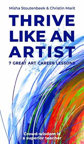 Thrive like an Artist: 7 Great art career lessons learned from 1000 interviews with artists and art-businesses worldwide
