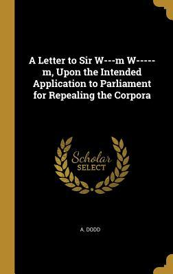A Letter to Sir W---m W-----m, Upon the Intended Application to Parliament for Repealing the Corpora