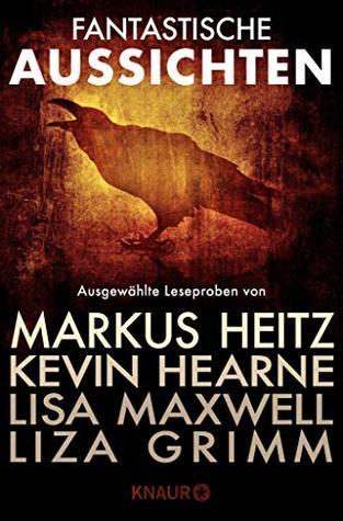 Fantastische Aussichten: Fantasy & Science Fiction bei Knaur: Ausgewählte Leseproben von Markus Heitz, Kevin Hearne, Lisa Maxwell, Liza Grimm u.v.m.