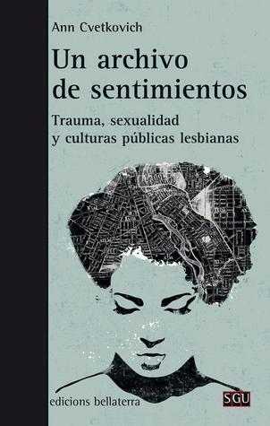 Un archivo de sentimientos. Trauma, sexualidad y culturas públicas lesbianas