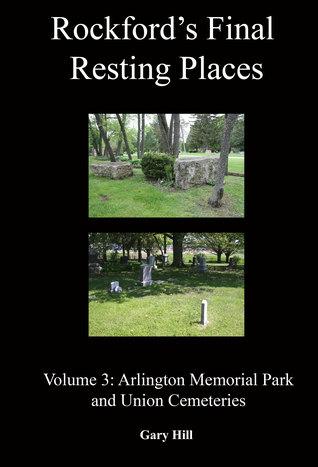 Rockford's Final Resting Places: Volume 3: Arlington Memorial Park and Union Cemeteries