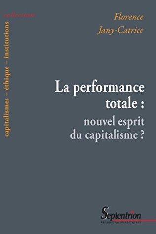 La performance totale: nouvel esprit du capitalisme? (Capitalismes – éthique – institutions t. 3)