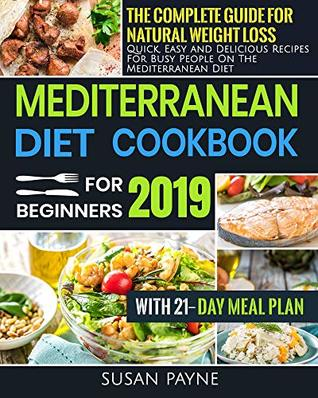 Mediterranean Diet Cookbook for Beginners 2019: The Complete Guide for Natural Weight Loss-Quick, Easy and Delicious Recipes for Busy People On The Mediterranean Diet with 21-Day Meal Plan