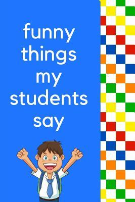 Funny Things My Students Say The Ultimate Quotable Kid Journal