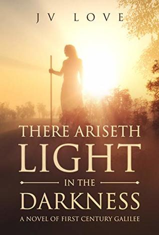 There Ariseth Light in the Darkness: A Novel of First Century Galilee