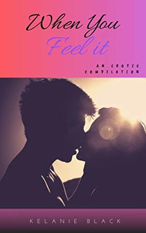 When You Feel It: An Erotic Compilation