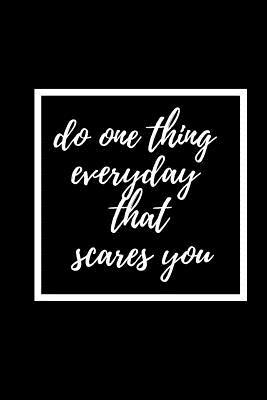 Do One Thing Everyday That Scares You: Courage Themed Journal - Suitable For the Brave Heart and Courageous - Fit For Putting Down Your Thoughts, Ideas Etc