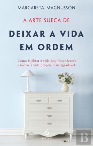 A Arte Sueca de Deixar a Vida em Ordem: Como facilitar a vida dos descendentes e tornar a vida própria mais agradável