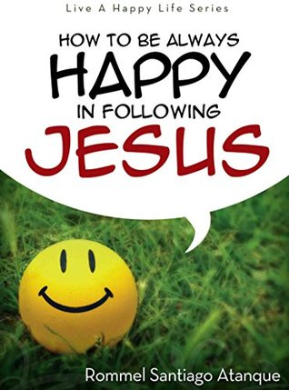 How To Be Always Happy In Following Jesus (Live A Happy Life Series Book 3)