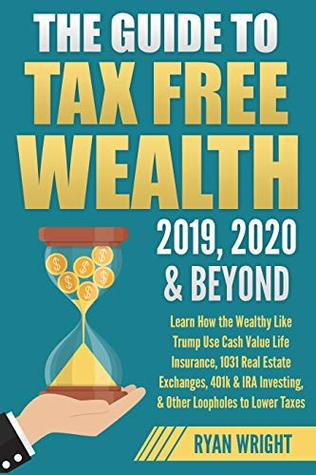 The Guide to Tax Free Wealth 2019, 2020 & Beyond: Learn How the Wealthy Like Trump Use Cash Value Life Insurance, 1031 Real Estate Exchanges, 401k & IRA Investing, & Other Loopholes to Lower Taxes