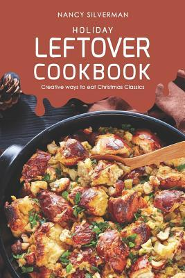 Holiday Leftover Cookbook: Creative ways to eat Christmas Classics