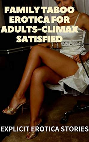 FAMILY TABOO EROTICA FOR ADULTS-CLIMAX SATISFIED: EXPLICIT EROTICA STORIES