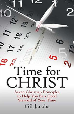 Time for Christ: Seven Christian Principles to Help You Be a Good Steward of Your Time