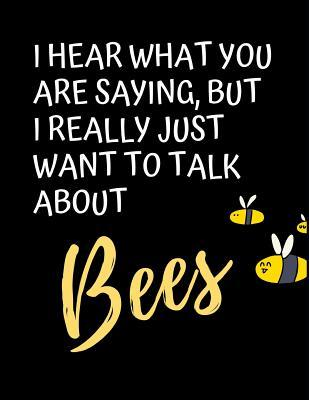 I Hear What You Are Saying, But I Really Just Want To Talk About Bees: The Ultimate Bee Keeping Journal. This is an 8.5X11 103 Page Diary For: Anyone that Loves Raising Bees, Eats Honey and Loves Working in the Bee Yard.