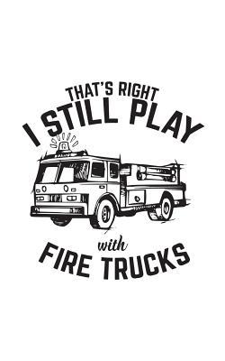 That's Right I Still Play With Fire Trucks: That's Right I Still Play With Fire Trucks - Fireman Notebook With Fire Truck Ready To Fight Fire! Firefighters Doodle Diary Book Gift To Firemen Who Still Love Playings With Firetrucks