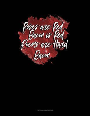 Roses Are Red Bacon Is Red Poems Are Hard Bacon: Two Column Ledger