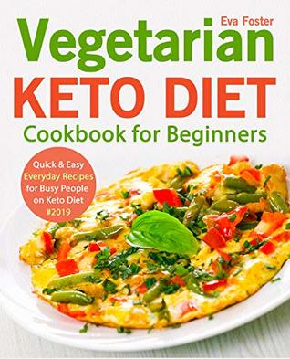 Vegetarian Keto Diet Cookbook for Beginners: Quick & Easy Everyday Recipes for Busy People on Keto Diet #2019 (keto cookbook 1)