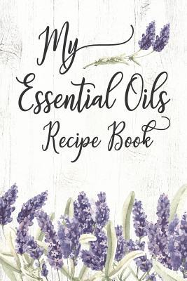 My Essential Oils Recipe Book: A Unique Journal To Create And Record Your Favorite Oil Blends: Inventory Lists, Wish Lists, Recipe Pages & More! Including 96 Diffuser Blend Recipes For Energy To Relaxation