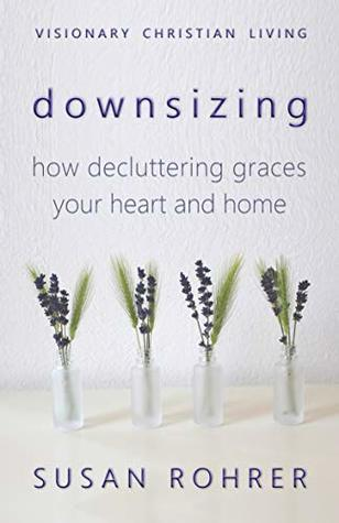Downsizing: How Decluttering Graces Your Heart and Home (Visionary Christian Living Book 2)