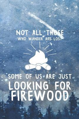 Not All Those Who Wander Are Lost Some Of Us Are Just Looking For Firewood: Blank Lined Notebook ( Camping )