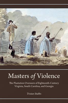 Masters of Violence: The Plantation Overseers of Eighteenthcentury Virginia, South Carolina, and Georgia