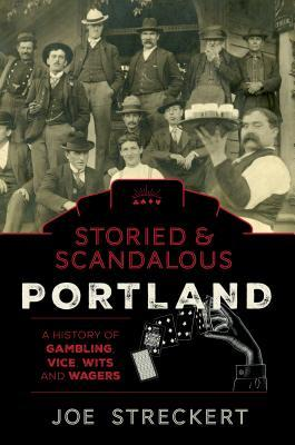 Storied & Scandalous Portland: A History of Gambling, Vice, Wits and Wagers