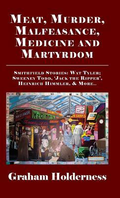 Meat, Murder, Malfeasance, Medicine and Martyrdom: Smithfield Stories: Wat Tyler, Anne Askew, Sweeney Todd, Jack the Ripper, Heinrich Himmler & More ...