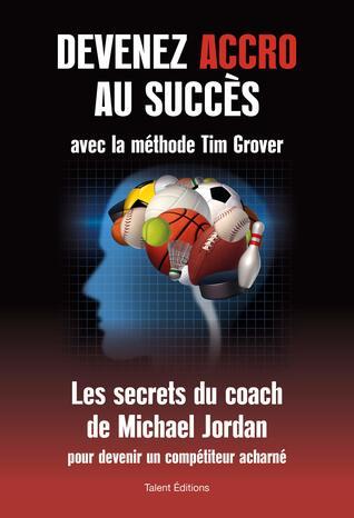 Devenez accro au succès avec la méthode Tim Grover: Les secrets du coach de Michael Jordan