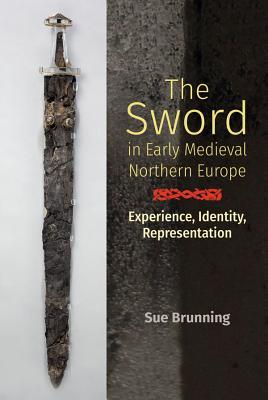 The Sword in Early Medieval Northern Europe: Experience, Identity, Representation