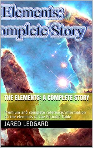 The Elements: A Complete Story: Premium and complete reference/information on the elements of the Periodic Table