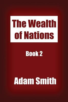 The Wealth of Nations Book 2: An Inquiry into the Nature and Causes of the Wealth of Nations.