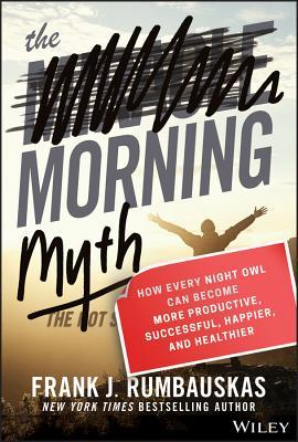 The Morning Myth: How Every Night Owl Can Become More Productive, Successful, Happier, and Healthier