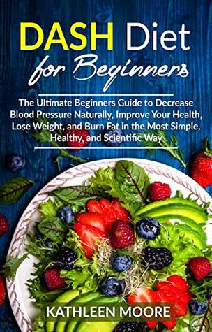 Dash Diet for beginners: The Ultimate Beginners Guide for Decrease Blood Pressure Naturally, Improve Your Health, Lose Weight, Burn Fat in the Most Simple Healthy and Scientific Ways