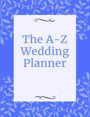 The A-Z Wedding Planner: Luxury Wedding Organizer with Checklists, Worksheets, and Essential Tools to Plan the Perfect Wedding