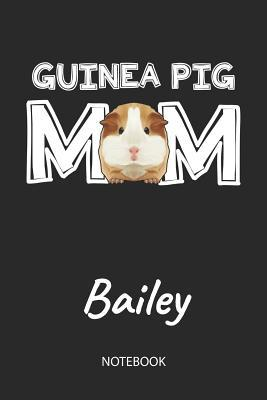 Guinea Pig Mom - Bailey - Notebook: Cute Blank Lined Personalized & Customized Guinea Pig Name School Notebook / Journal for Girls & Women. Funny Guinea Pig Accessories & Stuff. First Day Of School, 1st Grade, Birthday, Christmas & Name Day Gift.