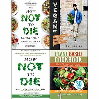 Vegan 100 [Hardcover], How Not To Die, Cookbook and Plant Based Cookbook For Beginners 4 Books Collection Set