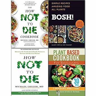 BOSH! [Hardcover], How Not To Die, Cookbook and Plant Based Cookbook For Beginners 4 Books Collection Set