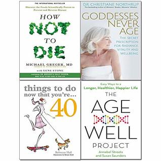Goddesses Never Age, Things to Do Now That You're 40, Age-Well Project, How Not to Die 4 Books Collection Set